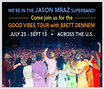 We're in the Jason Mraz Superband! On the Good Vibes Tour with Brett Dennen July 25-Sept 15 across the U.S.